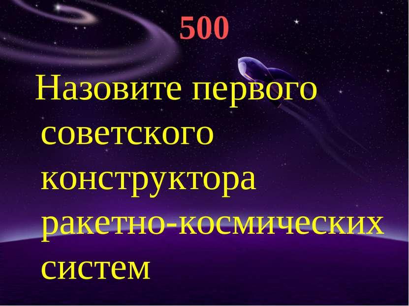 500 Назовите первого советского конструктора ракетно-космических систем