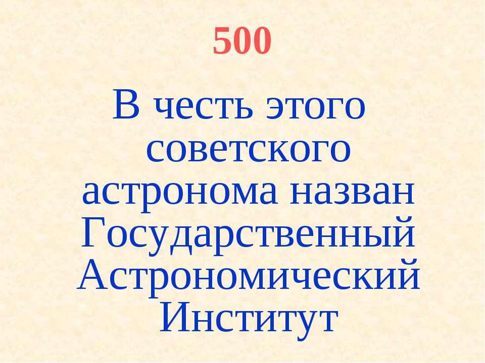 500 В честь этого советского астронома назван Государственный Астрономический...