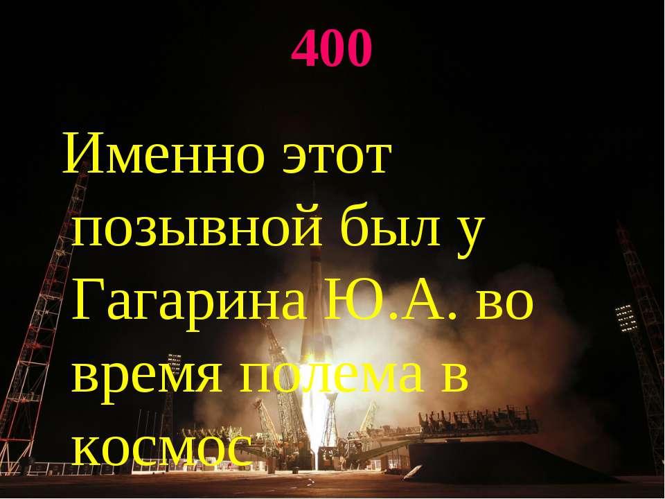 400 Именно этот позывной был у Гагарина Ю.А. во время полема в космос