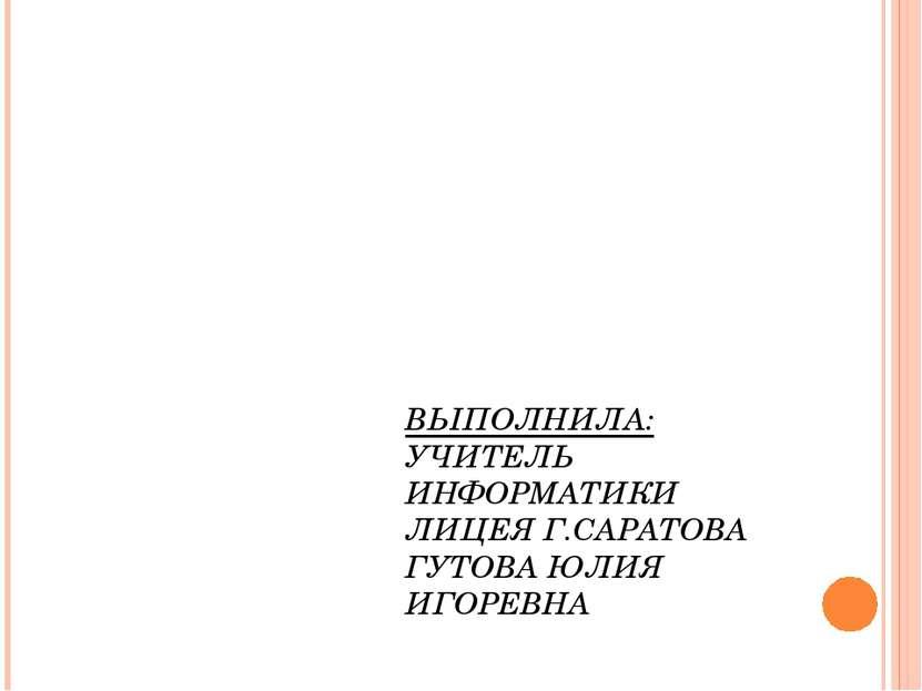ВЫПОЛНИЛА: УЧИТЕЛЬ ИНФОРМАТИКИ ЛИЦЕЯ Г.САРАТОВА ГУТОВА ЮЛИЯ ИГОРЕВНА