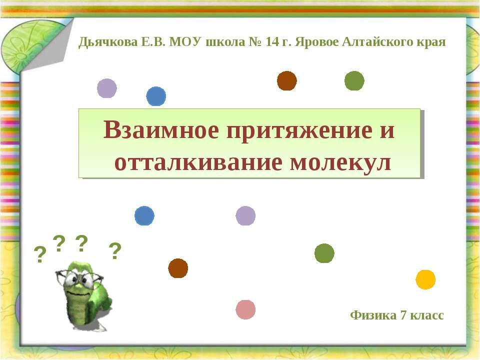 Взаимное притяжение и отталкивание молекул Дьячкова Е.В. МОУ школа № 14 г. Яр...