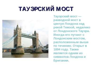 ТАУЭРСКИЙ МОСТ Тауэрский мост — разводной мост в центре Лондона над рекой Тем...