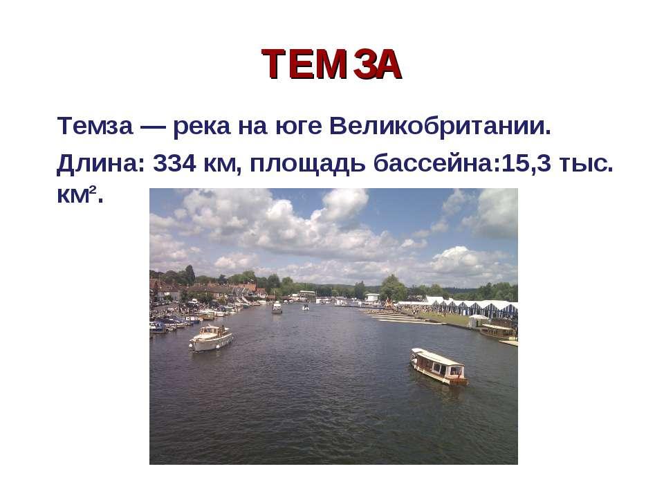 ТЕМЗА Темза — река на юге Великобритании. Длина: 334 км, площадь бассейна:15,...