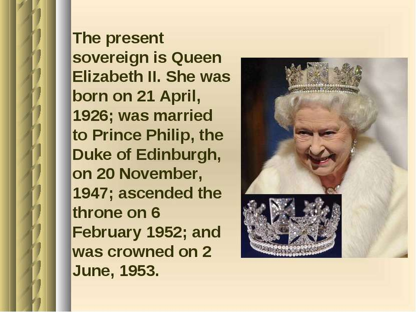 The present sovereign is Queen Elizabeth II. She was born on 21 April, 1926; ...