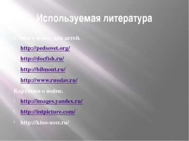 Используемая литература Стихи о войне для детей. http://pedsovet.org/ http://...