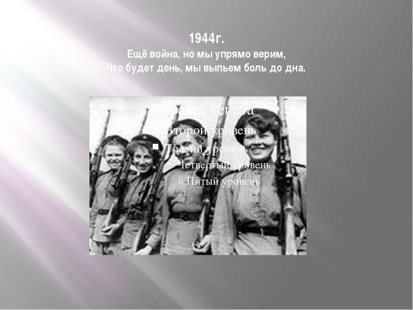 1944г. Ещё война, но мы упрямо верим, Что будет день, мы выпьем боль до дна.