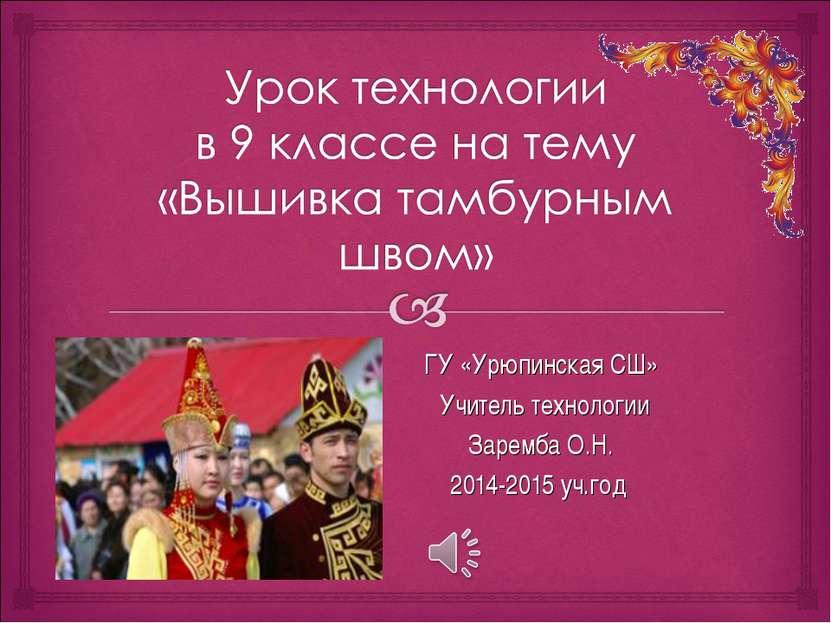ГУ «Урюпинская СШ» Учитель технологии Заремба О.Н. 2014-2015 уч.год