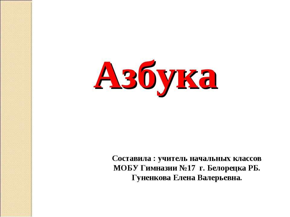 Азбука Составила : учитель начальных классов МОБУ Гимназии №17 г. Белорецка Р...