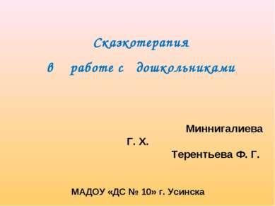 Миннигалиева Г. Х. Терентьева Ф. Г. МАДОУ «ДС № 10» г. Усинска Сказкотерапия ...