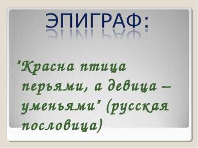"""""""Красна птица перьями, а девица – уменьями"""" (русская пословица)"""