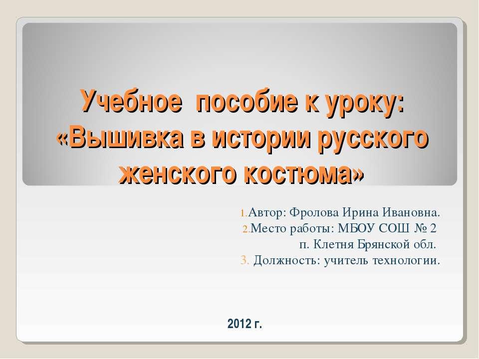 Учебное пособие к уроку: «Вышивка в истории русского женского костюма» Автор:...