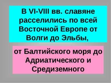 В VI-VIII вв. славяне расселились по всей Восточной Европе от Волги до Эльбы,...