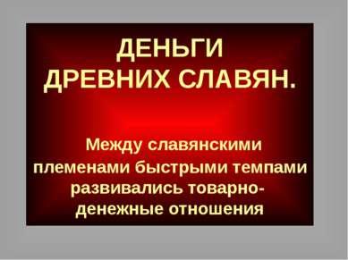 ДЕНЬГИ ДРЕВНИХ СЛАВЯН. Между славянскими племенами быстрыми темпами развивали...