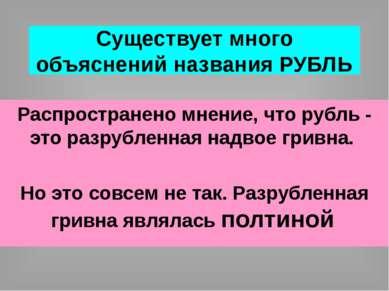Существует много объяснений названия РУБЛЬ Распространено мнение, что рубль -...