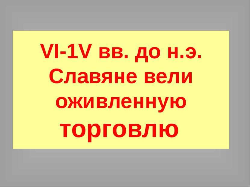 VI-1V вв. до н.э. Славяне вели оживленную торговлю