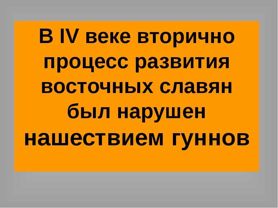 В IV веке вторично процесс развития восточных славян был нарушен нашествием г...
