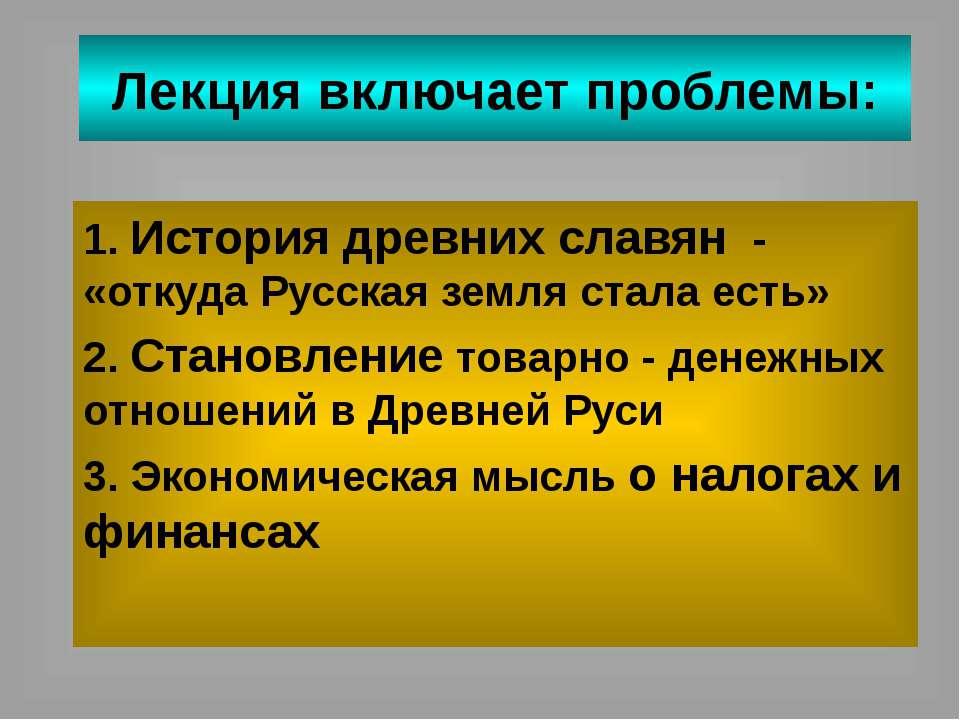 Лекция включает проблемы: 1. История древних славян - «откуда Русская земля с...