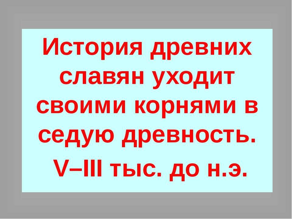 История древних славян уходит своими корнями в седую древность. V–III тыс. до...