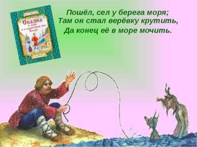 Пошёл, сел у берега моря; Там он стал верёвку крутить, Да конец её в море моч...