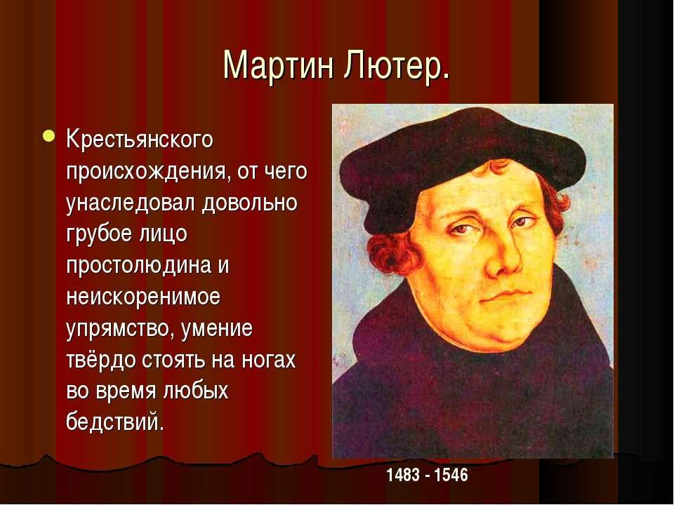 Мартин Лютер. Крестьянского происхождения, от чего унаследовал довольно грубо...