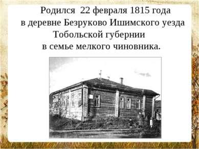 Родился 22 февраля 1815 года в деревне Безруково Ишимского уезда Тобольско...