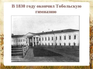 В 1830 году окончил Тобольскую гимназию