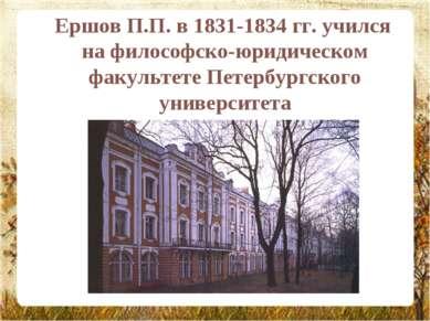 Ершов П.П. в 1831-1834 гг. учился на философско-юридическом факультете Петерб...