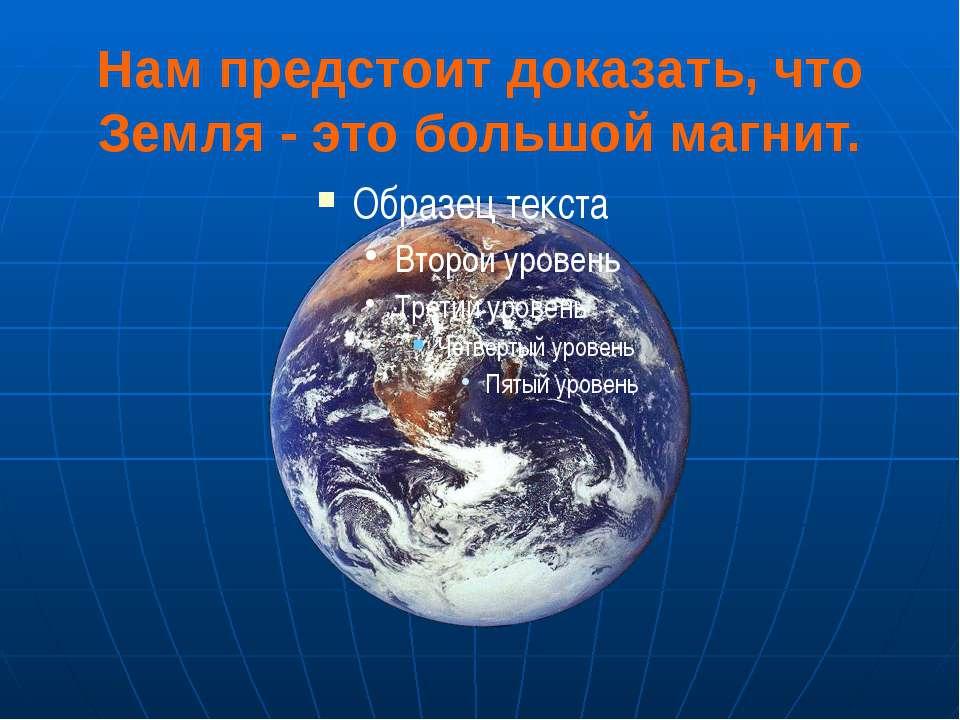 Нам предстоит доказать, что Земля - это большой магнит.