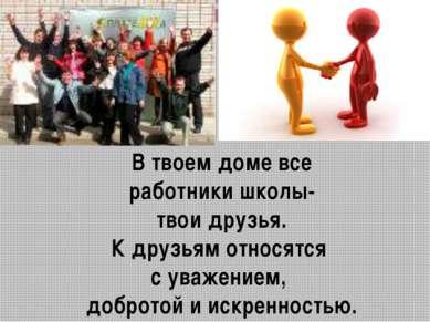 В твоем доме все работники школы- твои друзья. К друзьям относятся с уважение...