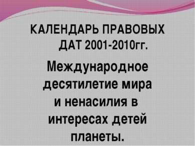 КАЛЕНДАРЬ ПРАВОВЫХ ДАТ 2001-2010гг. Международное десятилетие мира и ненасили...