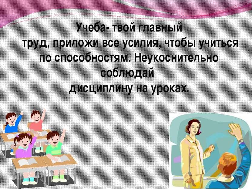 Учеба- твой главный труд, приложи все усилия, чтобы учиться по способностям. ...