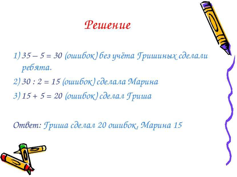 Решение 1) 35 – 5 = 30 (ошибок) без учёта Гришиных сделали ребята. 2) 30 : 2 ...
