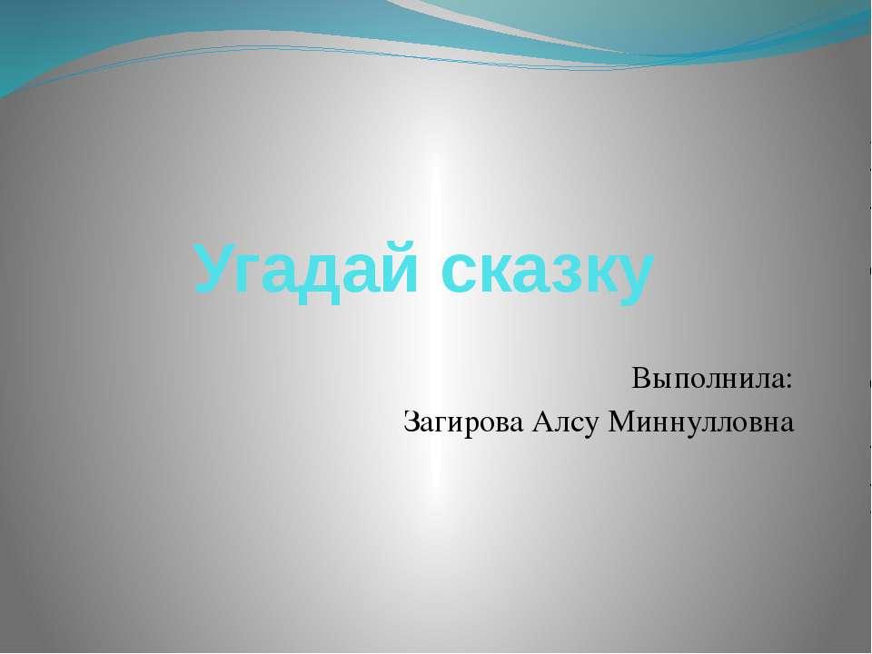 Угадай сказку Выполнила: Загирова Алсу Миннулловна