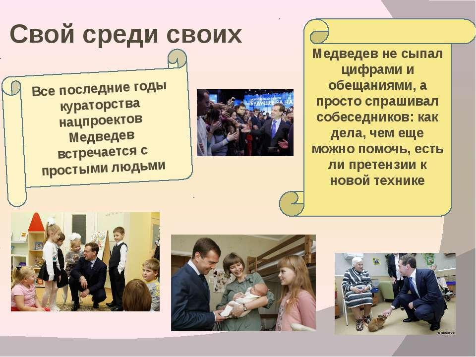 Свой среди своих Все последние годы кураторства нацпроектов Медведев встречае...