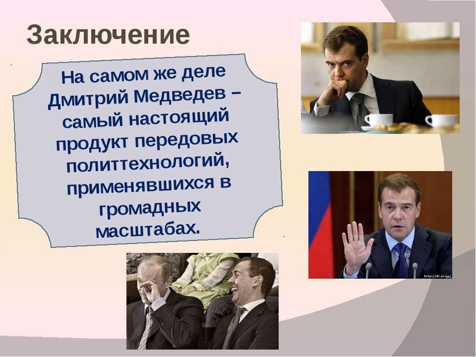 Заключение На самом же деле Дмитрий Медведев – самый настоящий продукт передо...