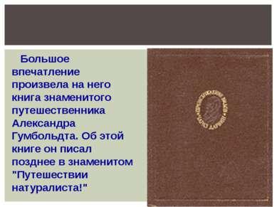 Большое впечатление произвела на него книга знаменитого путешественника Алекс...