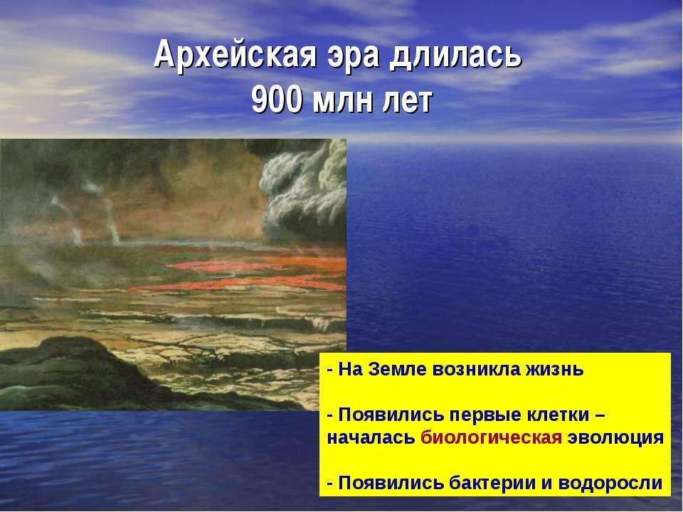 Архейская эра длилась 900 млн лет - На Земле возникла жизнь - Появились первы...