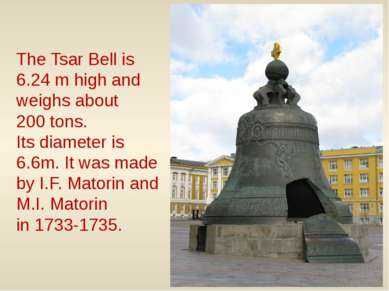 The Tsar Bell is 6.24 m high and weighs about 200 tons. Its diameter is 6.6m....