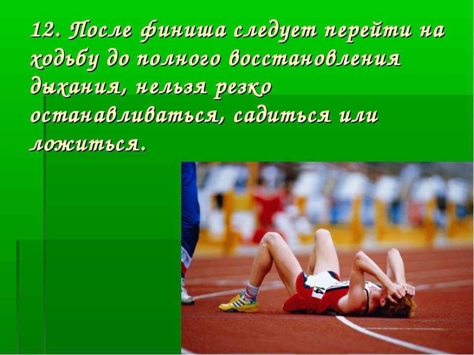 12. После финиша следует перейти на ходьбу до полного восстановления дыхания,...