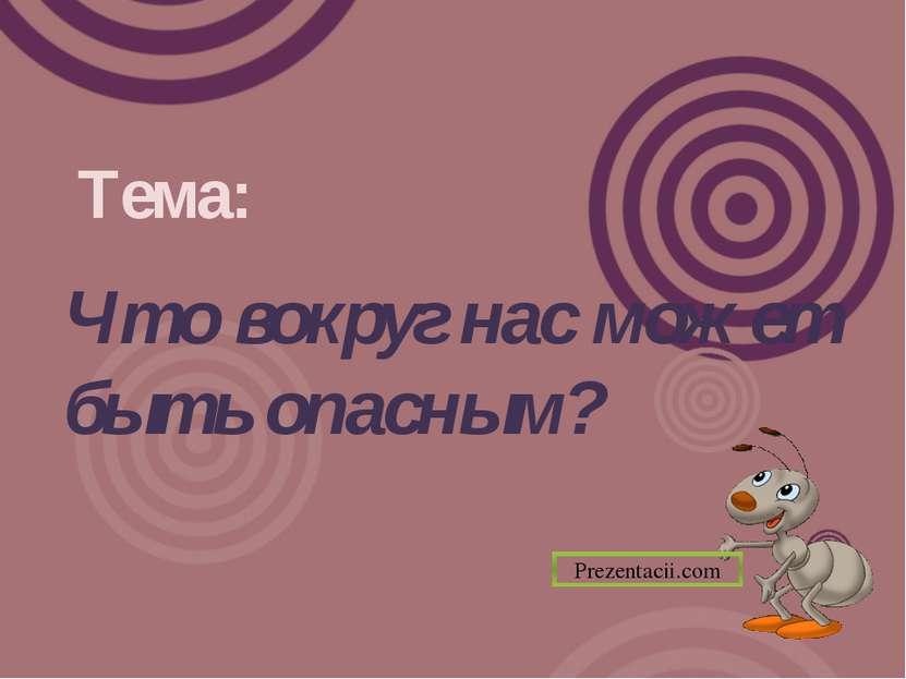 Тема: Что вокруг нас может быть опасным? Prezentacii.com