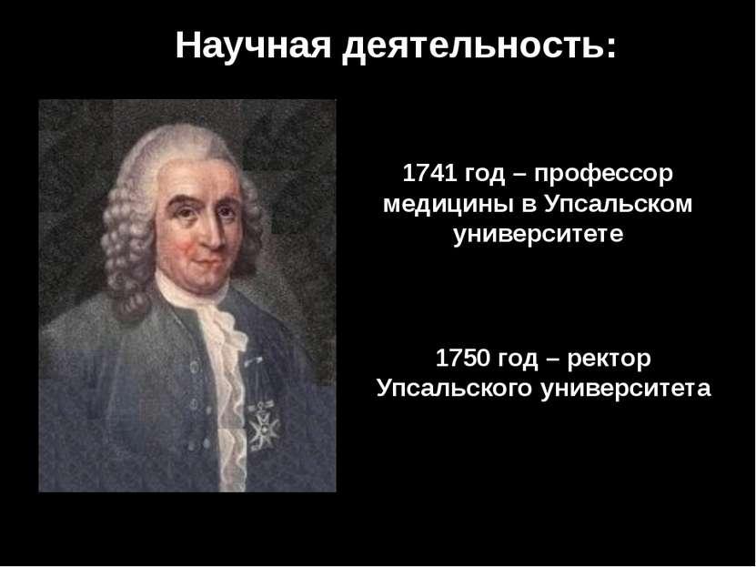 Научная деятельность: 1741 год – профессор медицины в Упсальском университете...
