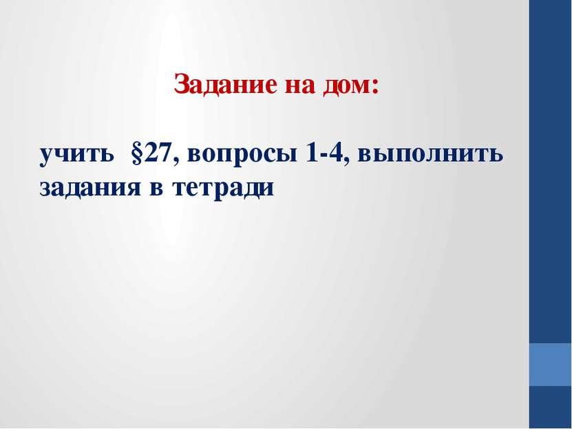 Задание на дом: учить §27, вопросы 1-4, выполнить задания в тетради