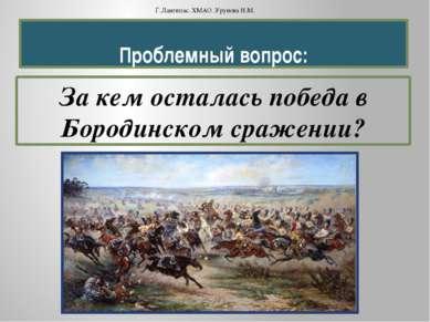 Проблемный вопрос: За кем осталась победа в Бородинском сражении? Г.Лангепас....