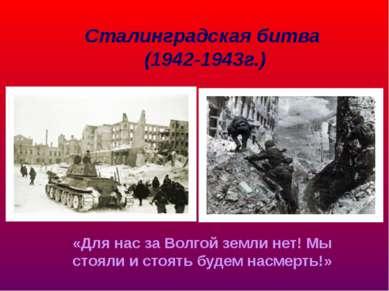 Сталинградская битва (1942-1943г.) «Для нас за Волгой земли нет! Мы стояли и ...