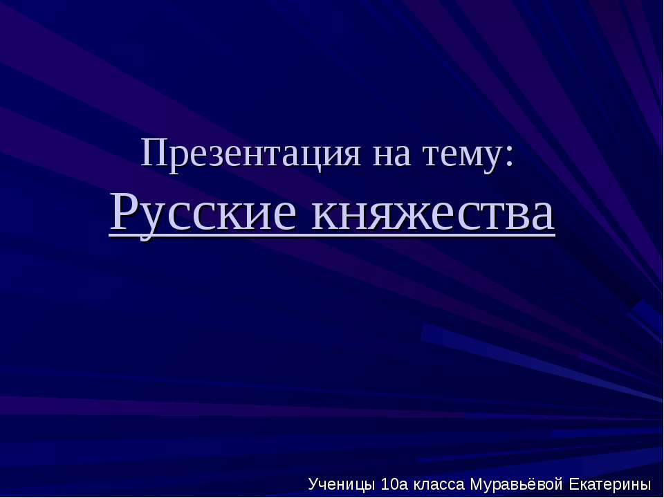 Презентация на тему: Русские княжества Ученицы 10а класса Муравьёвой Екатерины