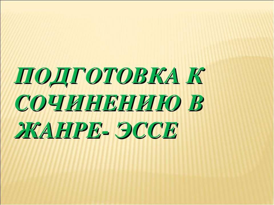 ПОДГОТОВКА К СОЧИНЕНИЮ В ЖАНРЕ- ЭССЕ