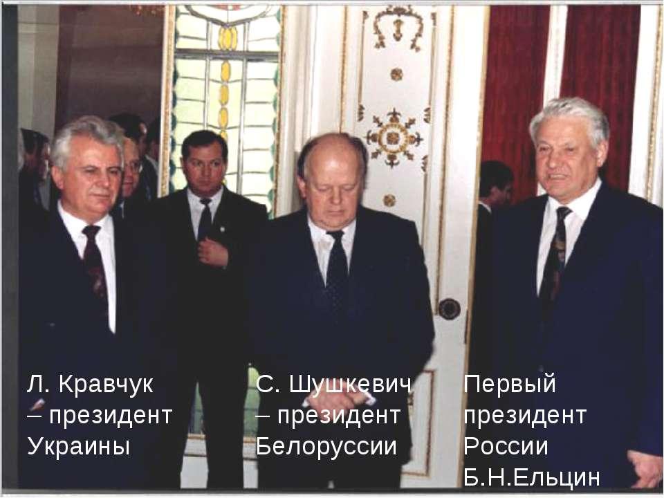 Первый президент России Б.Н.Ельцин С. Шушкевич – президент Белоруссии Л. Крав...
