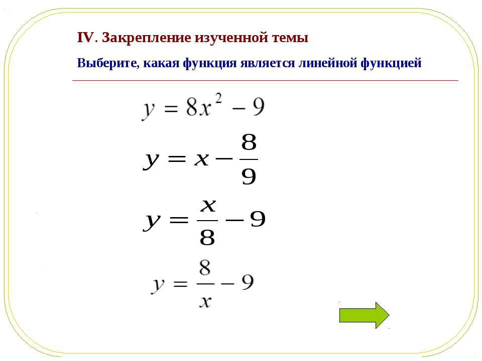 IV. Закрепление изученной темы Выберите, какая функция является линейной функ...