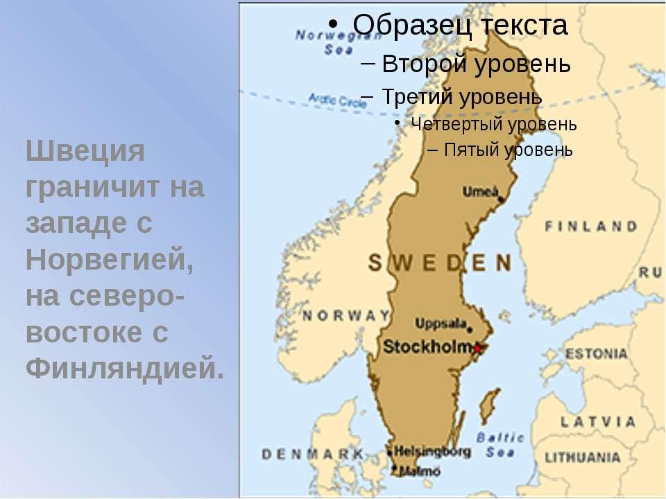 Швеция граничит на западе с Норвегией, на северо-востоке с Финляндией.