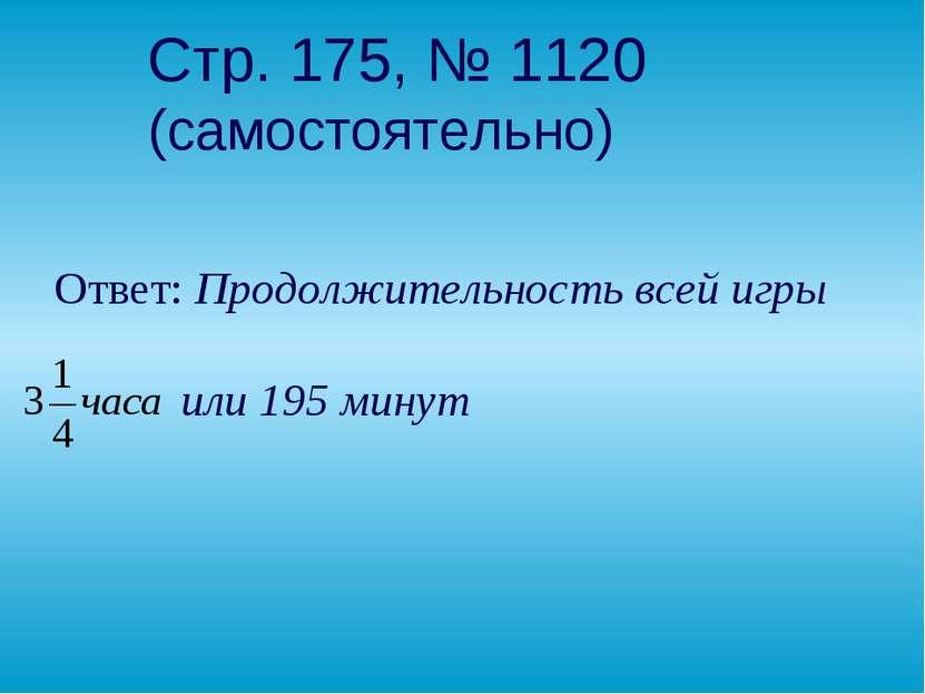 Стр. 175, № 1120 (самостоятельно) Ответ: Продолжительность всей игры или 195 ...